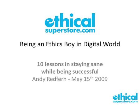 Being an Ethics Boy in Digital World 10 lessons in staying sane while being successful Andy Redfern - May 15 th 2009.