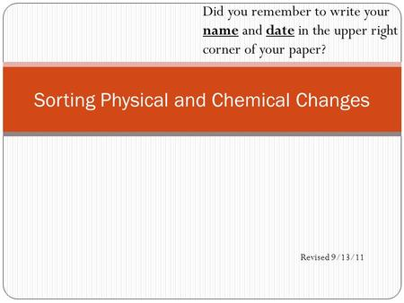 Sorting Physical and Chemical Changes Did you remember to write your name and date in the upper right corner of your paper? Revised 9/13/11.