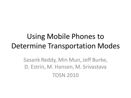Using Mobile Phones to Determine Transportation Modes Sasank Reddy, Min Mun, Jeff Burke, D. Estrin, M. Hansen, M. Srivastava TOSN 2010.