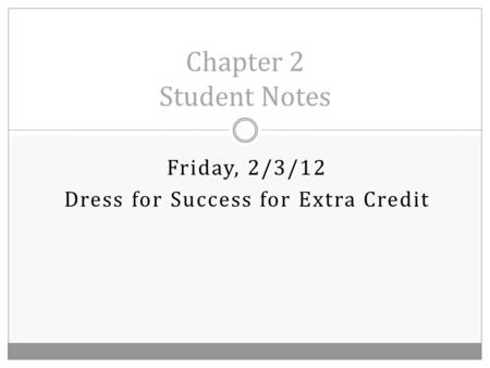 Friday, 2/3/12 Dress for Success for Extra Credit Chapter 2 Student Notes.