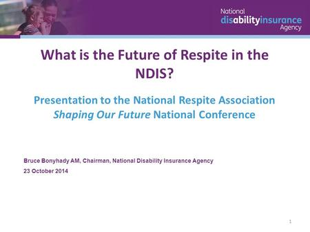 Bruce Bonyhady AM, Chairman, National Disability Insurance Agency 23 October 2014 What is the Future of Respite in the NDIS? Presentation to the National.
