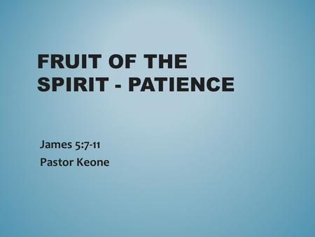 FRUIT OF THE SPIRIT - PATIENCE James 5:7-11 Pastor Keone.
