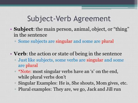 "Subject-Verb Agreement Subject: the main person, animal, object, or ""thing"" in the sentence ▫Some subjects are singular and some are plural Verb: the action."