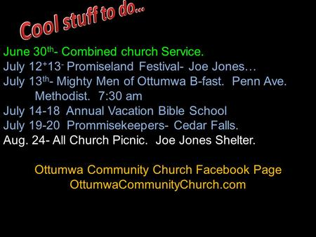 June 30 th - Combined church Service. July 12 + 13 - Promiseland Festival- Joe Jones… July 13 th - Mighty Men of Ottumwa B-fast. Penn Ave. Methodist. 7:30.