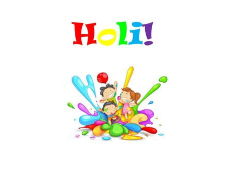 "Holi!Holi!. What is Holi? Holi is a ""festival of colors."" It is a spring festival of India. It is celebrated at the end of the winter season on a full."