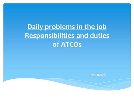 Daily problems in the job Responsibilities and duties of ATCOs Jan Janků.