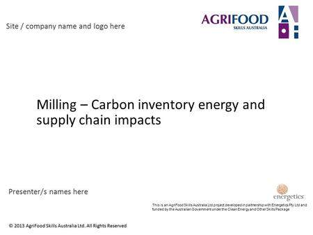 Milling – Carbon inventory energy and supply chain impacts Site / company name and logo here Presenter/s names here This is an AgriFood Skills Australia.