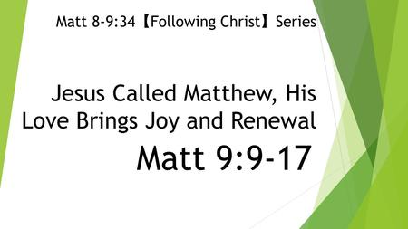 Jesus Called Matthew, His Love Brings Joy and Renewal Matt 9:9-17 Matt 8-9:34 【 Following Christ 】 Series.