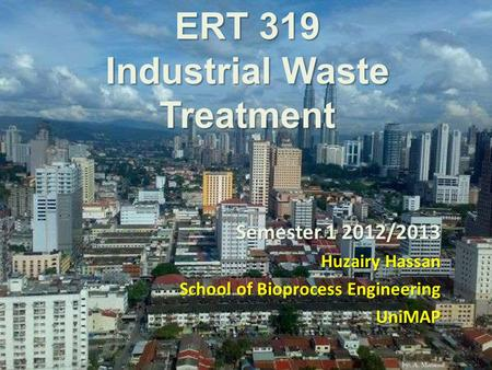 ERT 319 Industrial Waste Treatment Semester 1 2012/2013 Huzairy Hassan School of Bioprocess Engineering UniMAP.