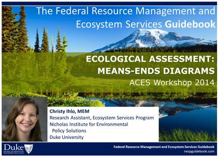 Federal Resource Management and Ecosystem Services Guidebook nespguidebook.com ECOLOGICAL ASSESSMENT: MEANS-ENDS DIAGRAMS ACES Workshop 2014 Christy Ihlo,