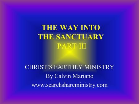 THE WAY INTO THE SANCTUARY PART III CHRIST'S EARTHLY MINISTRY By Calvin Mariano www.searchshareministry.com.