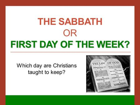 FIRST DAY OF THE WEEK? THE SABBATH OR FIRST DAY OF THE WEEK? Which day are Christians taught to keep?