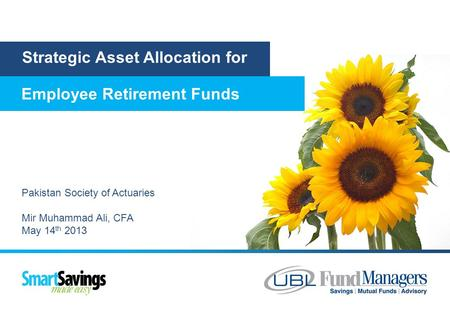 Strategic Asset Allocation for Employee Retirement Funds Pakistan Society of Actuaries Mir Muhammad Ali, CFA May 14 th 2013.