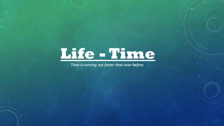 Life - Time Time is running out faster than ever before.