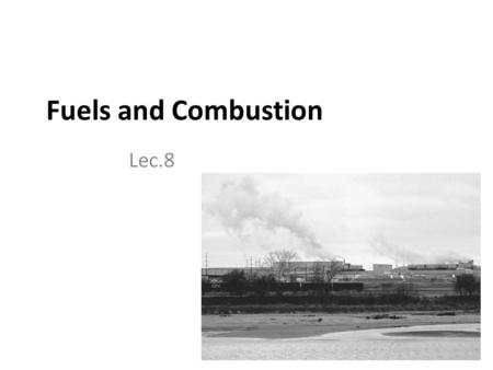 Fuels and Combustion Lec.8. Introduction Any source of heat energy is termed as fuel fuel means a substance composed of carbon and hydrogen (hydrocarbon).