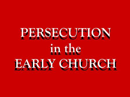 PERSECUTION in the EARLY CHURCH PERSECUTION in the EARLY CHURCH.