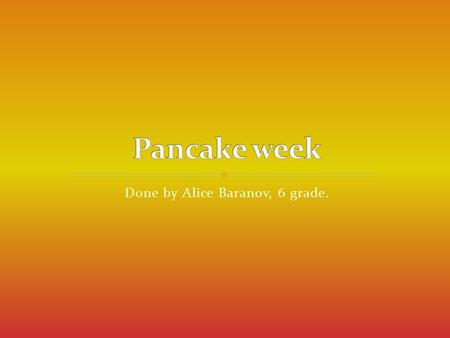 Done by Alice Baranov, 6 grade.. Pancake week is a Russian religious and folk holiday. It is celebrated during the last week before Great Lent—that is,