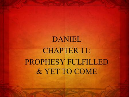 DANIEL CHAPTER 11: PROPHESY FULFILLED & YET TO COME.