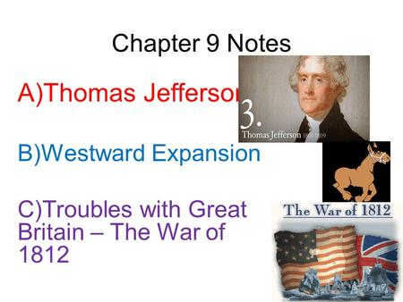 A)Thomas Jefferson Chapter 9 Notes B)Westward Expansion