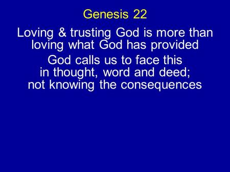 Genesis 22 Loving & trusting God is more than loving what God has provided God calls us to face this in thought, word and deed; not knowing the consequences.