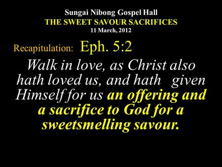 Sungai Nibong Gospel Hall THE SWEET SAVOUR SACRIFICES 11 March, 2012 Recapitulation: Eph. 5:2 Walk in love, as Christ also hath loved us, and hath given.
