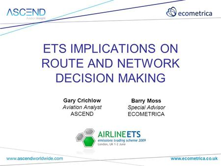 Www.ecometrica.co.uk ETS IMPLICATIONS ON ROUTE AND NETWORK DECISION MAKING Barry Moss Special Advisor ECOMETRICA Gary Crichlow Aviation Analyst ASCEND.