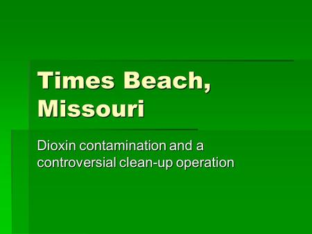 Times Beach, Missouri Dioxin contamination and a controversial clean-up operation.