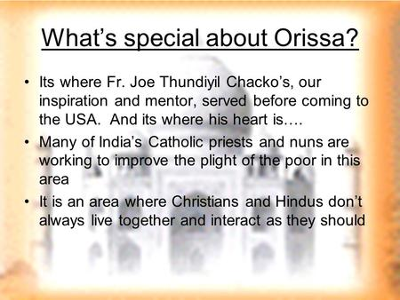 What's special about Orissa? Its where Fr. Joe Thundiyil Chacko's, our inspiration and mentor, served before coming to the USA. And its where his heart.
