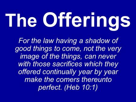 The Offerings For the law having a shadow of good things to come, not the very image of the things, can never with those sacrifices which they offered.