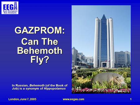 London, June 7, 2005www.eegas.com1 GAZPROM: Can The Behemoth Fly? In Russian, Behemoth (of the Book of Job) is a synonym of Hippopotamus.