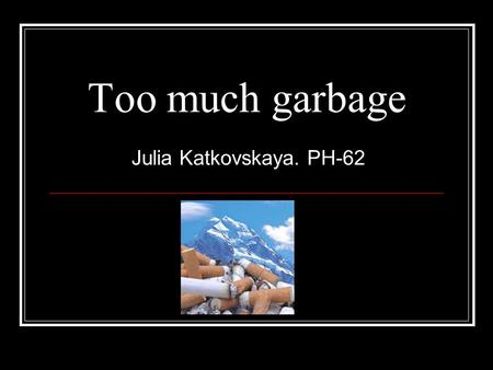 Too much garbage Julia Katkovskaya. PH-62. Garbage away! When you through something away, it goes in a garbage can. But what do you think happens to the.