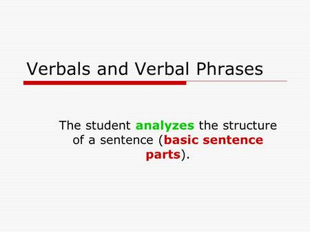 Verbals and Verbal Phrases The student analyzes the structure of a sentence (basic sentence parts).