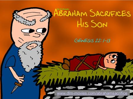 Www.dlm-movies.com/abrahamsacrifice. Genesis 22: 1-2 KJV And it came to pass after these things, that God did tempt Abraham, and said unto him, Abraham: