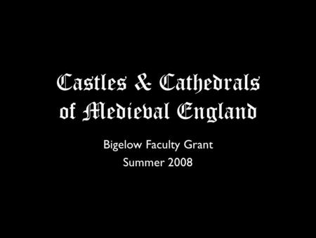 Castles & Cathedrals of Medieval England Bigelow Faculty Grant Summer 2008.