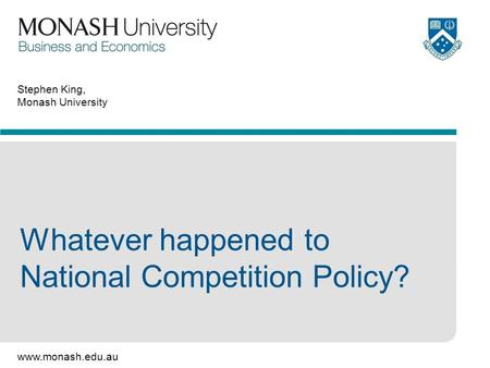 Www.monash.edu.au Stephen King, Monash University Whatever happened to National Competition Policy?
