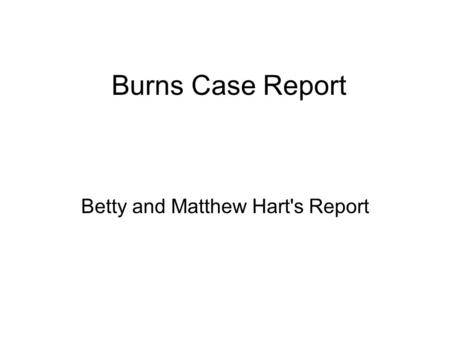 Burns Case Report Betty and Matthew Hart's Report.