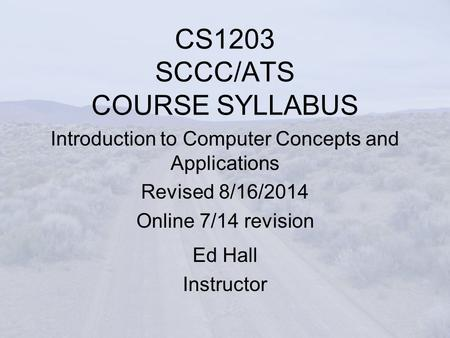 CS1203 SCCC/ATS COURSE SYLLABUS Introduction to Computer Concepts and Applications Revised 8/16/2014 Online 7/14 revision Ed Hall Instructor.