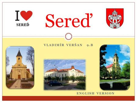 VLADIMÍR VERŠAN 9.B ENGLISH VERSION Sereď. Sereď City lies in the southwestern part of the Slovak Republic on the right side of the river Váh.Váh is the.