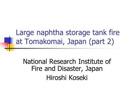 Large naphtha storage tank fire at Tomakomai, Japan (part 2) National Research Institute of Fire and Disaster, Japan Hiroshi Koseki.