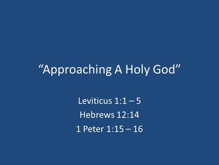 """Approaching A Holy God"" Leviticus 1:1 – 5 Hebrews 12:14 1 Peter 1:15 – 16."