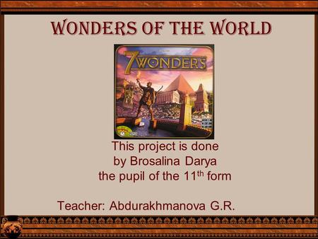 Wonders of the world This project is done by Brosalina Darya the pupil of the 11 th form Teacher: Abdurakhmanova G.R.