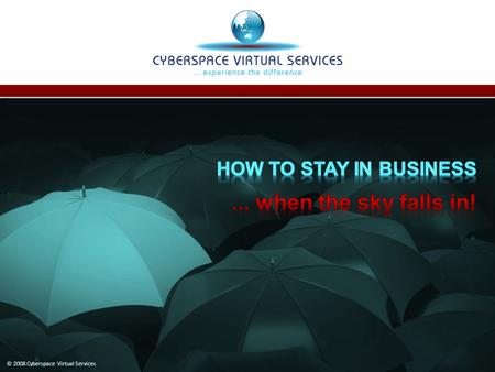 © 2008 Cyberspace Virtual Services. Business Continuity Planning A requirement in today's volatile environment! If a disaster hit your business today: