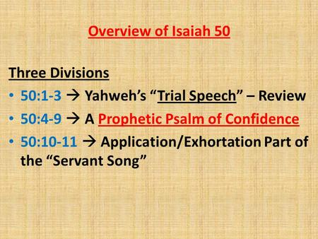 "Overview of Isaiah 50 Three Divisions 50:1-3  Yahweh's ""Trial Speech"" – Review 50:4-9  A Prophetic Psalm of Confidence 50:10-11  Application/Exhortation."