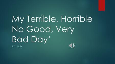 My Terrible, Horrible No Good, Very Bad Day' BY ALEX.
