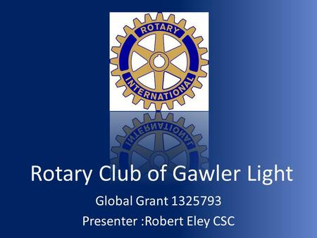 Rotary Club of Gawler Light Global Grant 1325793 Presenter :Robert Eley CSC.