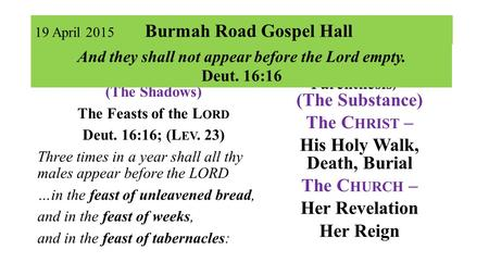 19 April 2015 Burmah Road Gospel Hall Part I …in the Past (The Shadows) The Feasts of the L ORD Deut. 16:16; (L EV. 23) Three times in a year shall all.