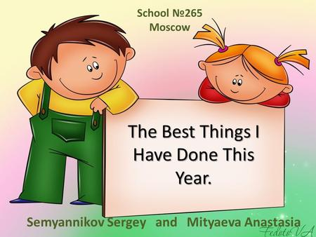 The Best Things I Have Done This Year. Semyannikov Sergey and Mityaeva Anastasia School №265 Moscow.