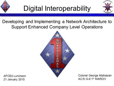 Digital Interoperability Developing and Implementing a Network Architecture to Support Enhanced Company Level Operations Colonel George Malkasian AC/S.