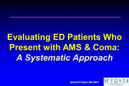 Edward P. Sloan, MD, MPH Evaluating ED Patients Who Present with AMS & Coma: A Systematic Approach.