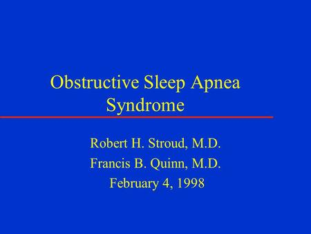 Obstructive Sleep Apnea Syndrome Robert H. Stroud, M.D. Francis B. Quinn, M.D. February 4, 1998.